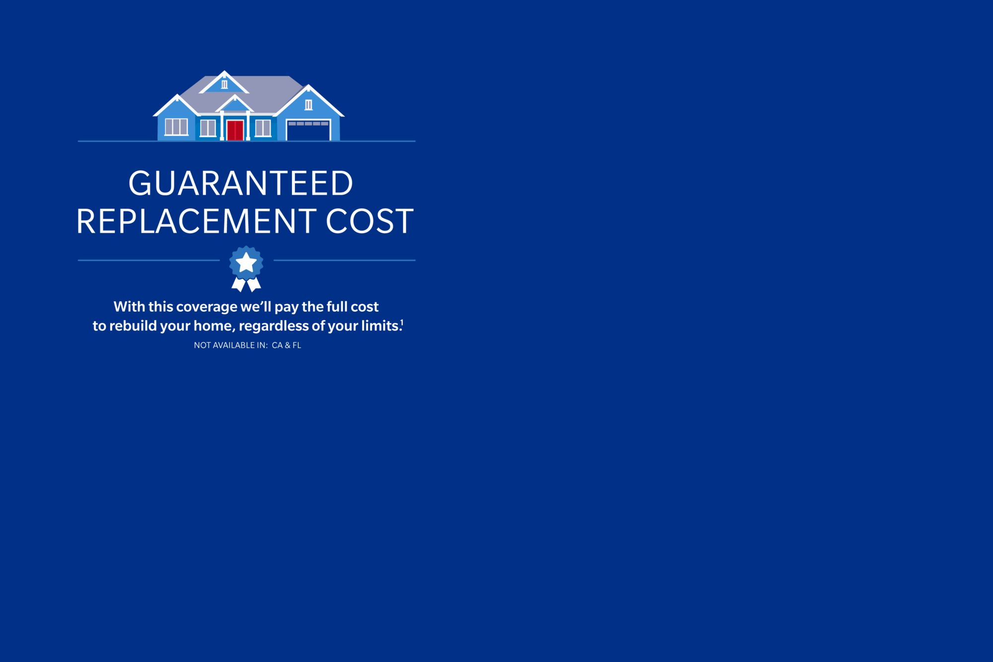 Guaranteed replacement cost with this coverage we we'll pay the full cost to rebuild your home, regardless of your limits.